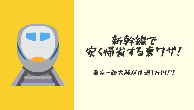 新幹線で安く帰省する裏ワザ@東京から新大阪まで新幹線代が1万円!