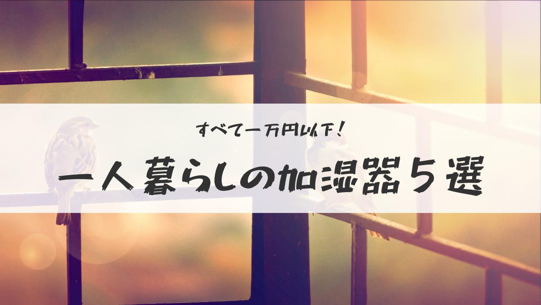 一万円以下で買える加湿器5選@一人暮らしやワンルーム同棲にもおすすめ!